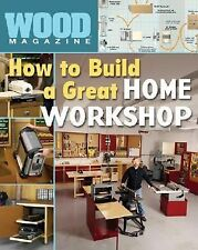 Wood Magazine: How to Build a Great Home Workshop by Editors of Wood Magazine