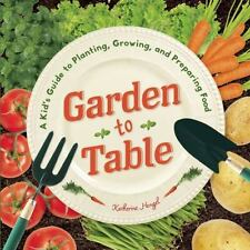 Garden to Table: A Kid's Guide to Planting, Growing, and Preparing Food, Hengel,