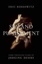 Sex and Punishment : Four Thousand Years of Judging Desire by Eric Berkowitz...