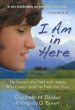 I Am in Here : The Journey of a Child with Autism Who Cannot Speak but Finds...
