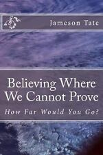 Believing Where We Cannot Prove by Jameson Tate (2013, Paperback)
