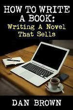 How to Write a Book : Writing a Novel That Sells by Dan Brown (2016, Paperback)