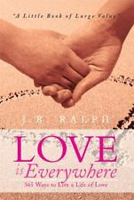 Love Is Everywhere 365 Ways to Live a Life of Love : A Little Book of Large...