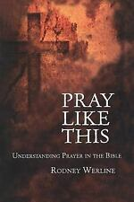 Pray Like This : Understanding Prayer in the Bible by Rodney Alan Werline and...