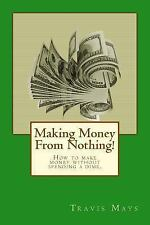Making Money from Nothing! : How to Make Money Without Spending a Dime by...