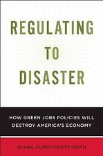 Regulating to Disaster: How Green Jobs Policies Are Damaging America's Economy,