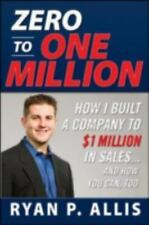 Zero to One Million: How I Built A Company to $1 Million in Sales . . . and How