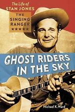 Ghost Riders in the Sky: The Life of Stan Jones, the Singing Ranger, Michael K.