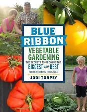 Blue Ribbon Vegetable Gardening : How to Grow the Biggest and Best...