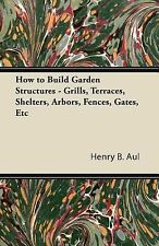 How to Build Garden Structures - Grills, Terraces, Shelters, Arbors, Fences,...