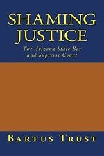 Shaming Justice : The Arizona State Bar and Supreme Court by Bartus Trust...