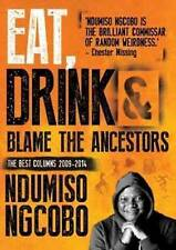 Eat, Drink & Blame the Ancestors: The Best Columns 2009–2014 by Ngcobo, Ndumiso
