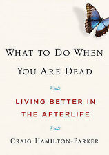 What to Do When You are Dead: Living Better in the Afterlife by Craig...