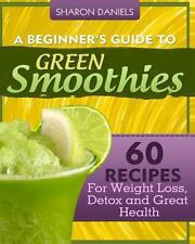 A Beginner's Guide to Green Smoothies : 60 Recipes for Weight Loss, Detox and...