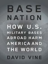 Base Nation : How U. S. Military Bases Abroad Harm America and the World by...