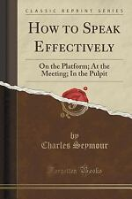 How to Speak Effectively : On the Platform; at the Meeting; in the Pulpit...