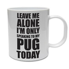 LEAVE ME ALONE I'M ONLY SPEAKING TO MY PUG TODAY - Dog Themed Ceramic Mug