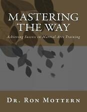 Mastering the Way : Achieving Success in Martial Arts Training by Ron Mottern...