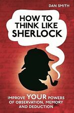 How to Think Like Sherlock: Improve Your Powers of Observation, Memory and Deduc