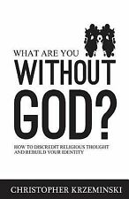What Are You Without God? : How to Discredit Religious Thought and Rebuild...