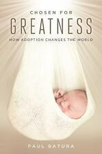Chosen for Greatness : How Adoption Changes the World by Paul Batura (2016,...