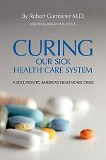 Curing Our Sick Health Care System : A Solution to America's Health Care...