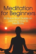 Meditation for Beginners : A Quick Start Guide on Learning How to Meditate by...