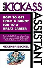 Be a Kickass Assistant : How to Get from a Grunt Job to a Great Career by...