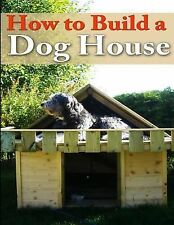 PETS Your Dog: How to Build a Dog House : Creating a Home for Your Dog by...