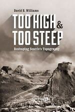 Too High and Too Steep: Reshaping Seattle's Topography by Williams, David B