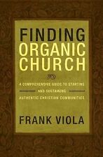 Finding Organic Church : A Comprehensive Guide to Starting and Sustaining Authen
