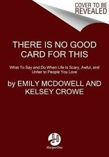 There Is No Good Card for This: What To Say and Do When Life Is Scary, Awful, an