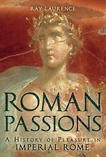Roman Passions : A History of Pleasure in Imperial Rome by Ray Laurence...