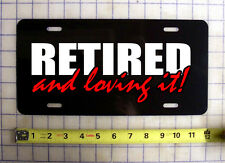 RETIRED AND LOVING IT CUSTOM LICENSE PLATE / CAR TAG