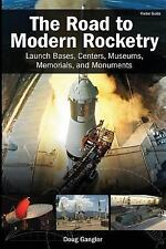 The Road to Modern Rocketry : Launch Bases, Centers, Museums, Memorials, and...