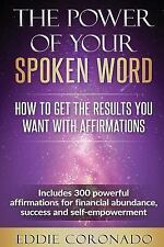 The Power of Your Spoken Word : How to Get the Results You Want with...