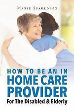 How to Be an in Home Care Provider for the Disabled & Elderly by Marie...