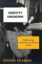 Identity Unknown : Rediscovering Seven American Women Artists by Donna Seaman
