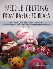 Needle Felting from Basics to Bears : With Step-By-Step Photos and...