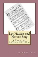 Let Heaven and Nature Sing : A Christmas Carol Devotional by Arthur W. Smith...