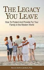 The Legacy You Leave : How to Protect and Provide for Your Family in the...