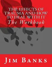 The Effects of Trauma and How to Deal with It : The Workbook by Jim Banks...