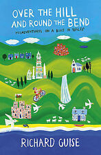Richard Guise Over the Hill and Round the Bend: Misadventures on a Bike in Wales