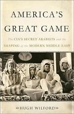 America's Great Game : The CIA's Secret Arabists and the Shaping of the...