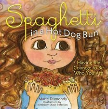 Spaghetti in A Hot Dog Bun: Having the Courage to Be Who You Are by Maria Dismon