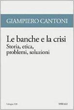 Le banche e la crisi. Storia, etica, problemi, soluzioni - di Giampiero Cantoni
