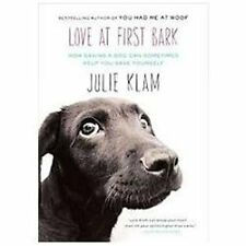 Love at First Bark : How Saving a Dog Can Sometimes Help You Save Yourself by Ju