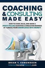 Coaching and Consulting Made Easy : How to Start, Build, and Grow a...