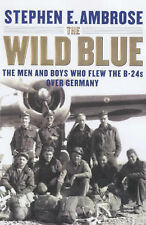 Stephen E. Ambrose The Wild Blue: The Men and Boys Who Flew the B-24s Over Germa