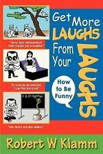 Get More Laughs from Your Laughs : How to Be Funny by Robert Klamm (2005,...